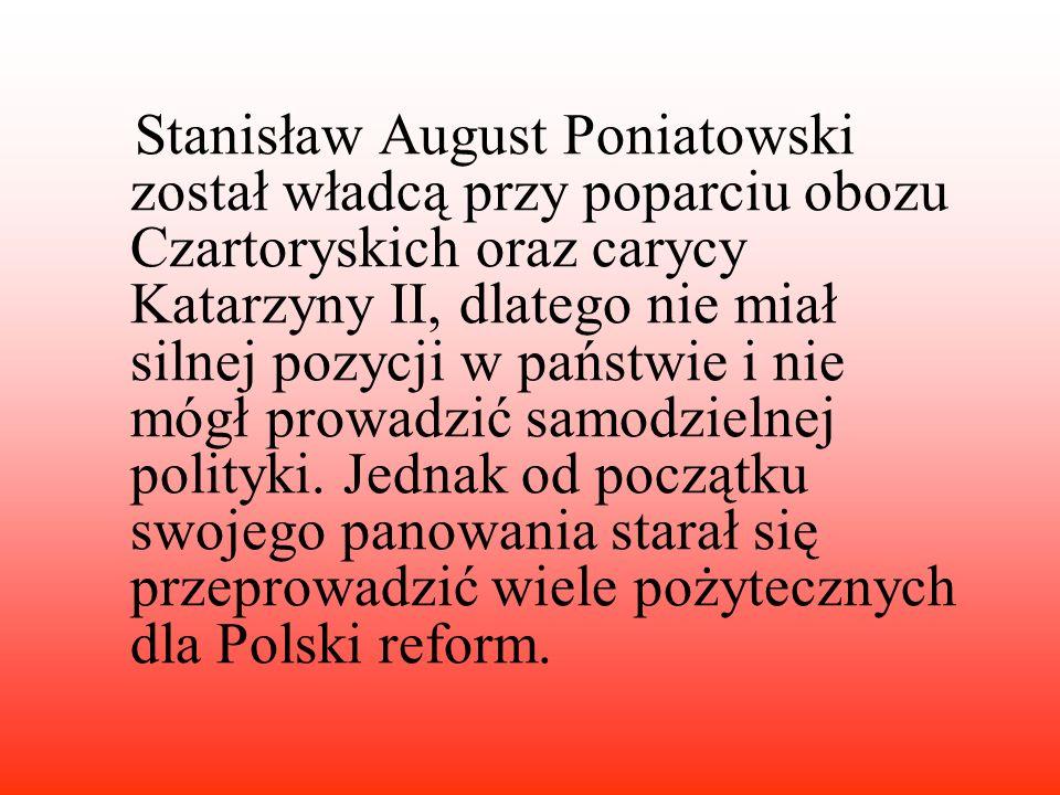 Stanisław August Poniatowski został władcą przy poparciu obozu Czartoryskich oraz carycy Katarzyny II, dlatego nie miał silnej pozycji w państwie i nie mógł prowadzić samodzielnej polityki.