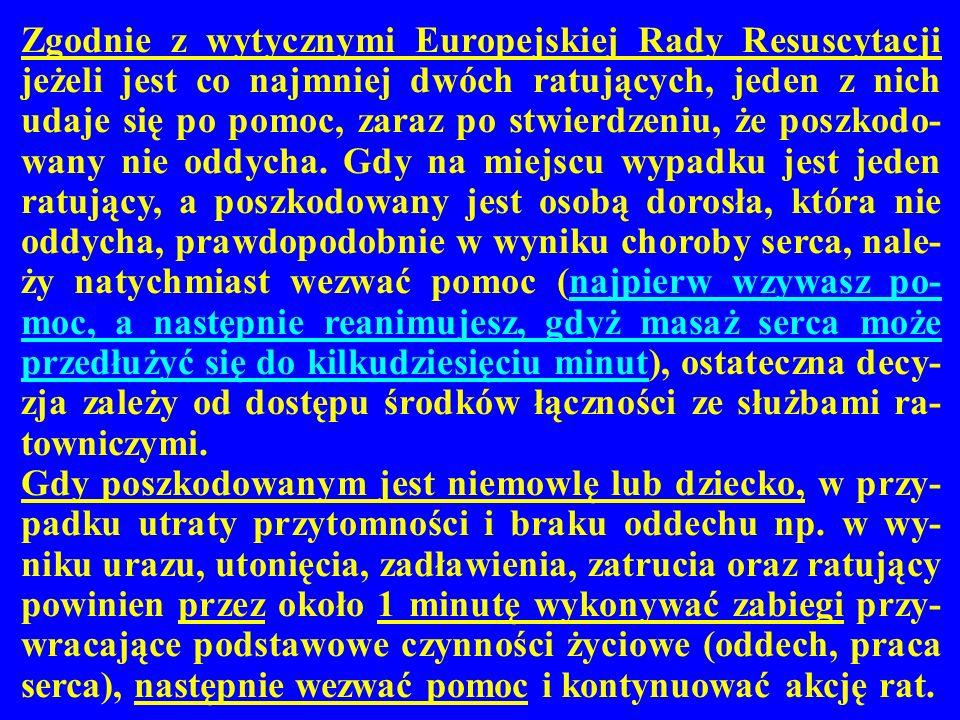 Zgodnie z wytycznymi Europejskiej Rady Resuscytacji jeżeli jest co najmniej dwóch ratujących, jeden z nich udaje się po pomoc, zaraz po stwierdzeniu, że poszkodo-wany nie oddycha. Gdy na miejscu wypadku jest jeden ratujący, a poszkodowany jest osobą dorosła, która nie oddycha, prawdopodobnie w wyniku choroby serca, nale-ży natychmiast wezwać pomoc (najpierw wzywasz po-moc, a następnie reanimujesz, gdyż masaż serca może przedłużyć się do kilkudziesięciu minut), ostateczna decy-zja zależy od dostępu środków łączności ze służbami ra-towniczymi.
