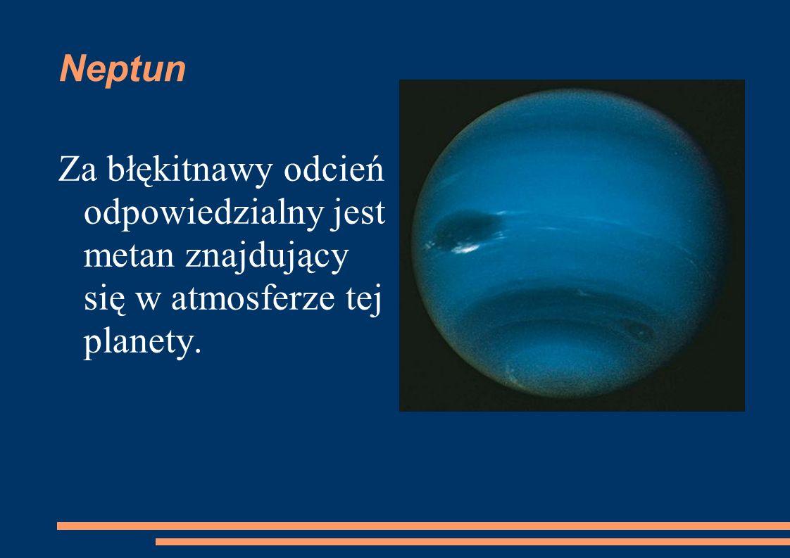 Neptun Za błękitnawy odcień odpowiedzialny jest metan znajdujący się w atmosferze tej planety.