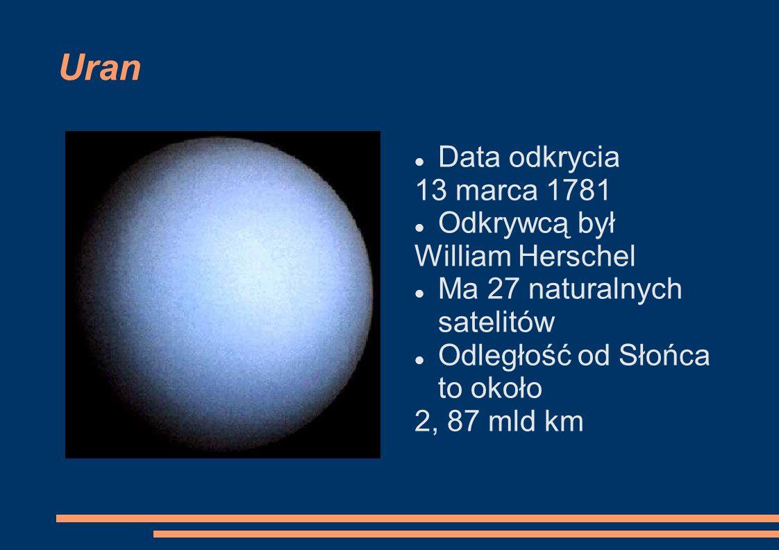 Uran Data odkrycia 13 marca 1781 Odkrywcą był William Herschel