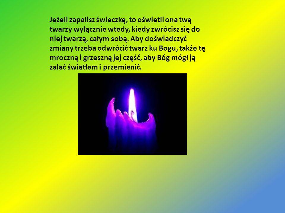 Jeżeli zapalisz świeczkę, to oświetli ona twą twarzy wyłącznie wtedy, kiedy zwrócisz się do niej twarzą, całym sobą.