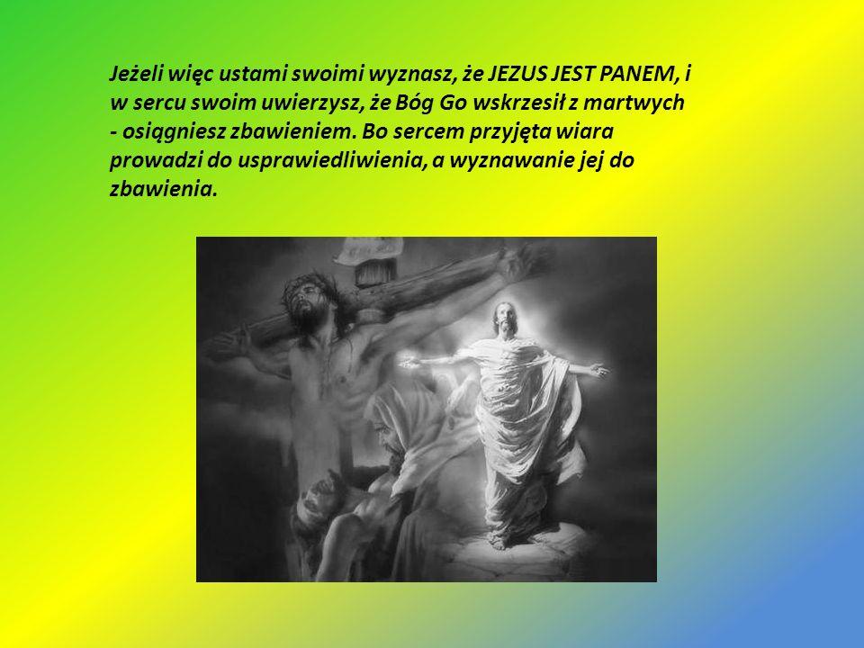 Jeżeli więc ustami swoimi wyznasz, że JEZUS JEST PANEM, i w sercu swoim uwierzysz, że Bóg Go wskrzesił z martwych - osiągniesz zbawieniem.