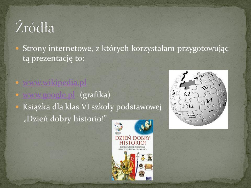 Źródła Strony internetowe, z których korzystałam przygotowując tą prezentację to: www.wikipedia.pl.