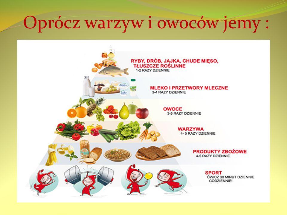 Oprócz warzyw i owoców jemy :