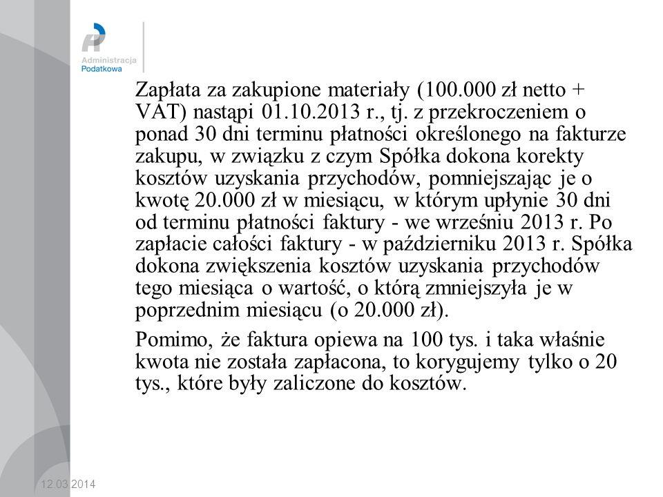 Zapłata za zakupione materiały (100.000 zł netto + VAT) nastąpi 01.10.2013 r., tj. z przekroczeniem o ponad 30 dni terminu płatności określonego na fakturze zakupu, w związku z czym Spółka dokona korekty kosztów uzyskania przychodów, pomniejszając je o kwotę 20.000 zł w miesiącu, w którym upłynie 30 dni od terminu płatności faktury - we wrześniu 2013 r. Po zapłacie całości faktury - w październiku 2013 r. Spółka dokona zwiększenia kosztów uzyskania przychodów tego miesiąca o wartość, o którą zmniejszyła je w poprzednim miesiącu (o 20.000 zł).