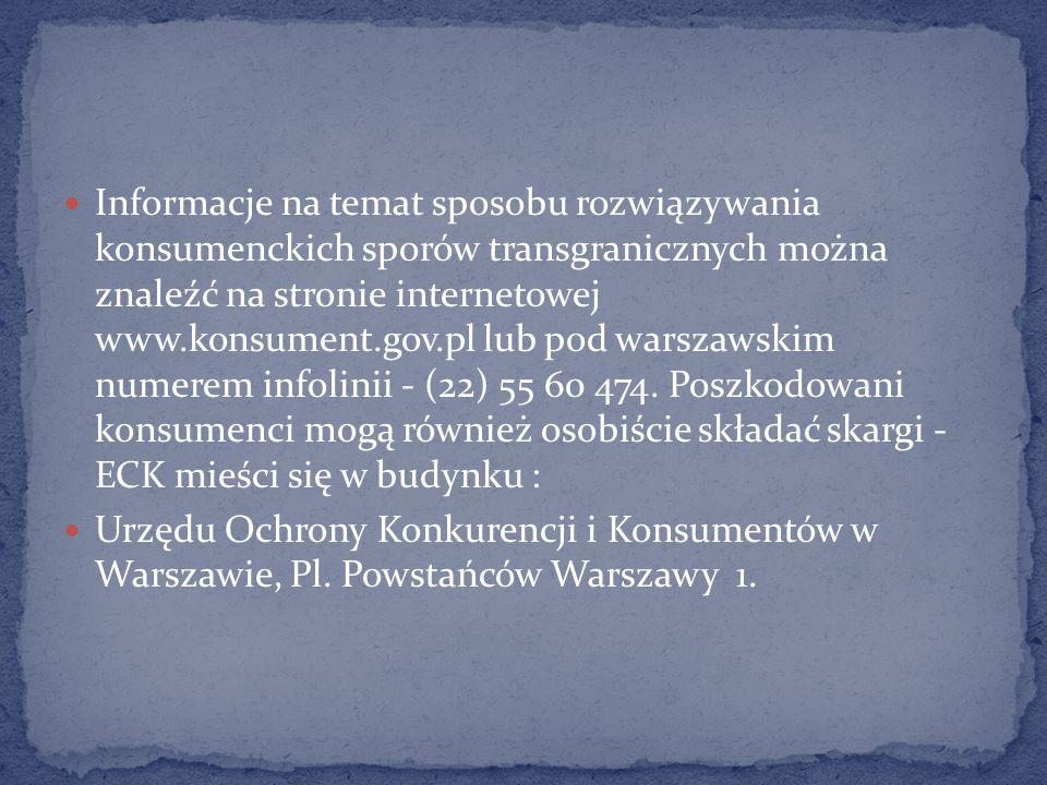 Informacje na temat sposobu rozwiązywania konsumenckich sporów transgranicznych można znaleźć na stronie internetowej www.konsument.gov.pl lub pod warszawskim numerem infolinii - (22) 55 60 474. Poszkodowani konsumenci mogą również osobiście składać skargi - ECK mieści się w budynku :