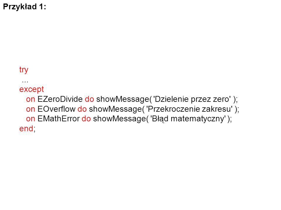 Przykład 1: try. ... except. on EZeroDivide do showMessage( Dzielenie przez zero ); on EOverflow do showMessage( Przekroczenie zakresu );