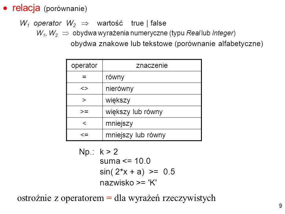 relacja (porównanie) W1 operator W2  wartość true | false. W1, W2  obydwa wyrażenia numeryczne (typu Real lub Integer)