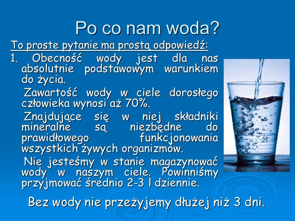 Po co nam woda Bez wody nie przeżyjemy dłużej niż 3 dni.