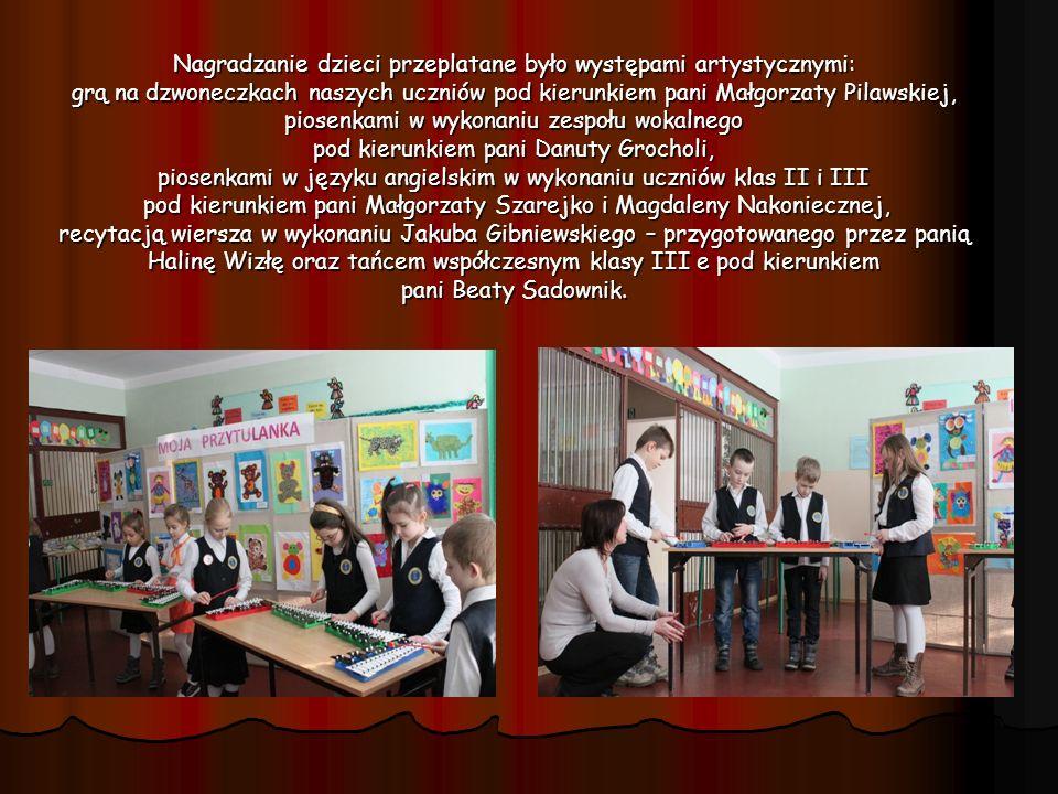 Nagradzanie dzieci przeplatane było występami artystycznymi: grą na dzwoneczkach naszych uczniów pod kierunkiem pani Małgorzaty Pilawskiej, piosenkami w wykonaniu zespołu wokalnego pod kierunkiem pani Danuty Grocholi, piosenkami w języku angielskim w wykonaniu uczniów klas II i III pod kierunkiem pani Małgorzaty Szarejko i Magdaleny Nakoniecznej, recytacją wiersza w wykonaniu Jakuba Gibniewskiego – przygotowanego przez panią Halinę Wizłę oraz tańcem współczesnym klasy III e pod kierunkiem pani Beaty Sadownik.