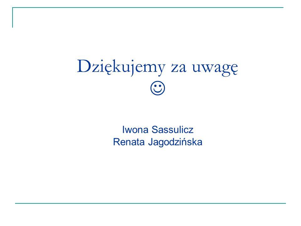 Dziękujemy za uwagę  Iwona Sassulicz Renata Jagodzińska