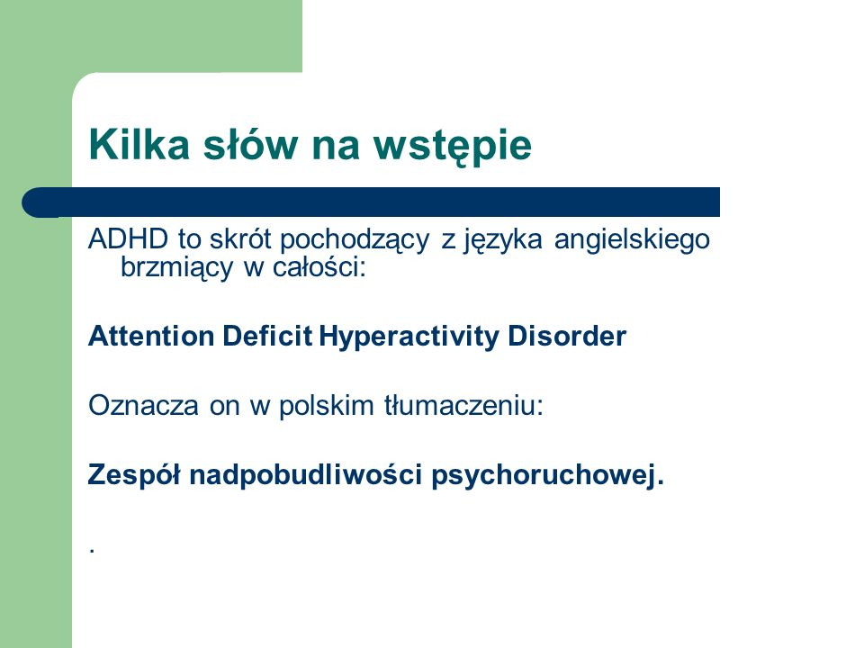 Kilka słów na wstępie ADHD to skrót pochodzący z języka angielskiego brzmiący w całości: Attention Deficit Hyperactivity Disorder.