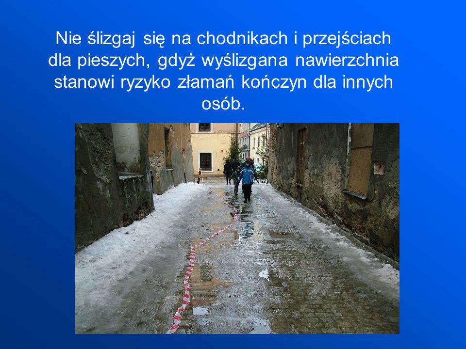 Nie ślizgaj się na chodnikach i przejściach dla pieszych, gdyż wyślizgana nawierzchnia stanowi ryzyko złamań kończyn dla innych osób.