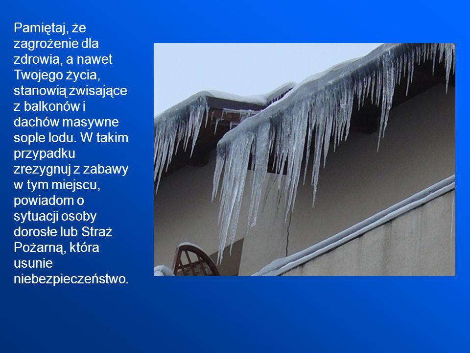 Pamiętaj, że zagrożenie dla zdrowia, a nawet Twojego życia, stanowią zwisające z balkonów i dachów masywne sople lodu.