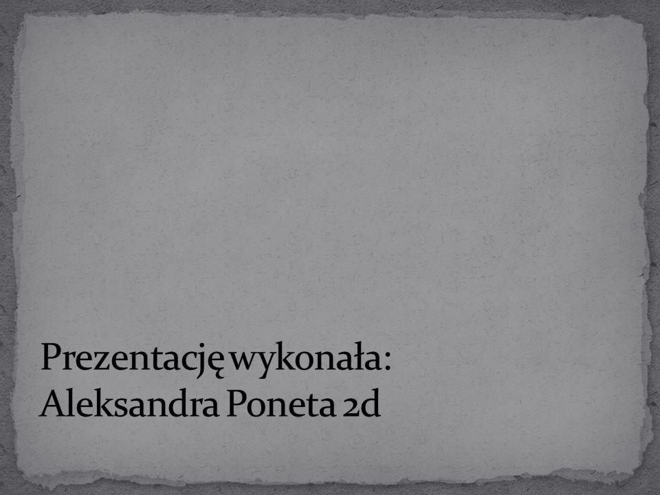 Prezentację wykonała: Aleksandra Poneta 2d