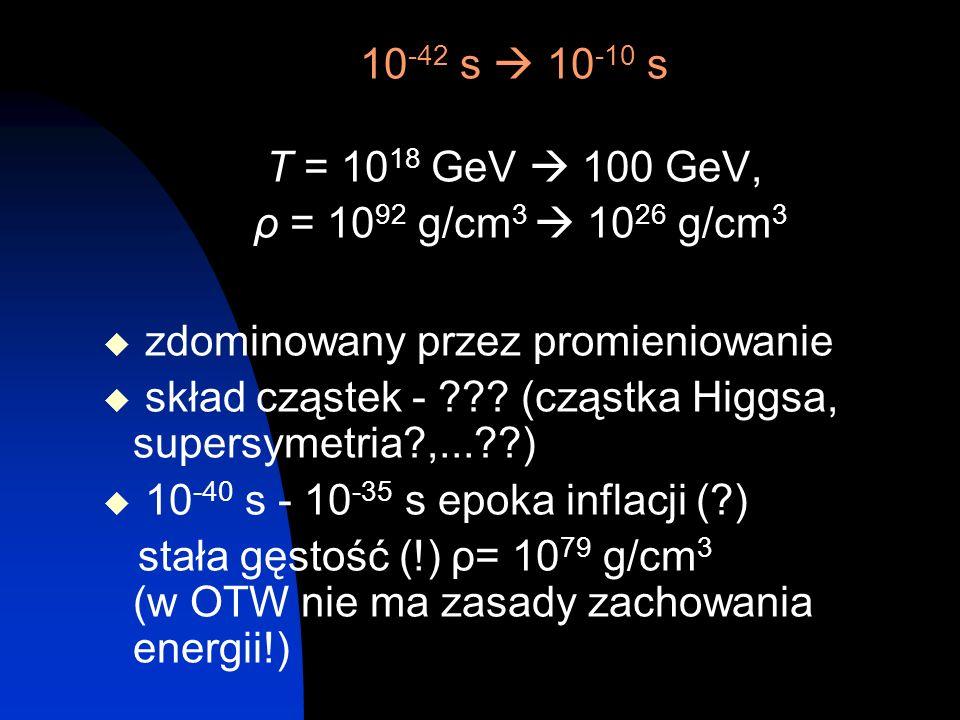 10-42 s  10-10 s T = 1018 GeV  100 GeV, ρ = 1092 g/cm3  1026 g/cm3. zdominowany przez promieniowanie.