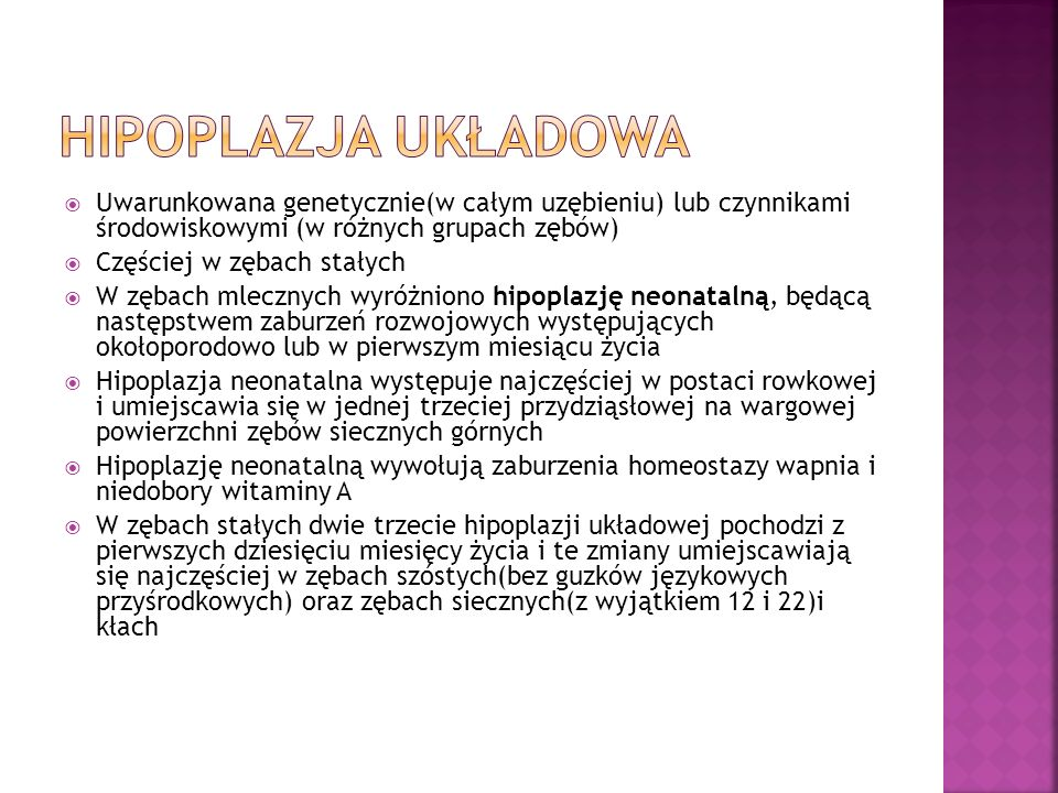 Hipoplazja układowa Uwarunkowana genetycznie(w całym uzębieniu) lub czynnikami środowiskowymi (w różnych grupach zębów)