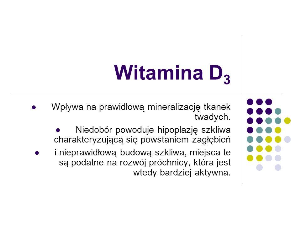 Witamina D3 Wpływa na prawidłową mineralizację tkanek twadych.