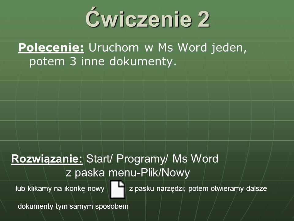 Ćwiczenie 2 Polecenie: Uruchom w Ms Word jeden, potem 3 inne dokumenty. Rozwiązanie: Start/ Programy/ Ms Word.
