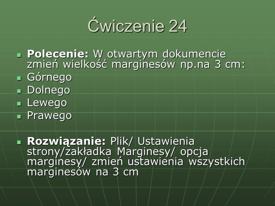 Ćwiczenie 24 Polecenie: W otwartym dokumencie zmień wielkość marginesów np.na 3 cm: Górnego. Dolnego.