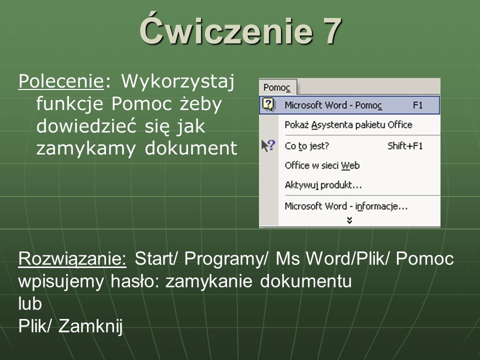 Ćwiczenie 7 Polecenie: Wykorzystaj funkcje Pomoc żeby dowiedzieć się jak zamykamy dokument.