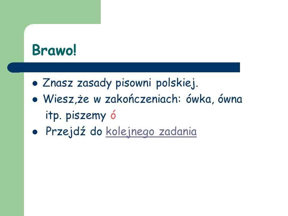 Brawo! Znasz zasady pisowni polskiej.