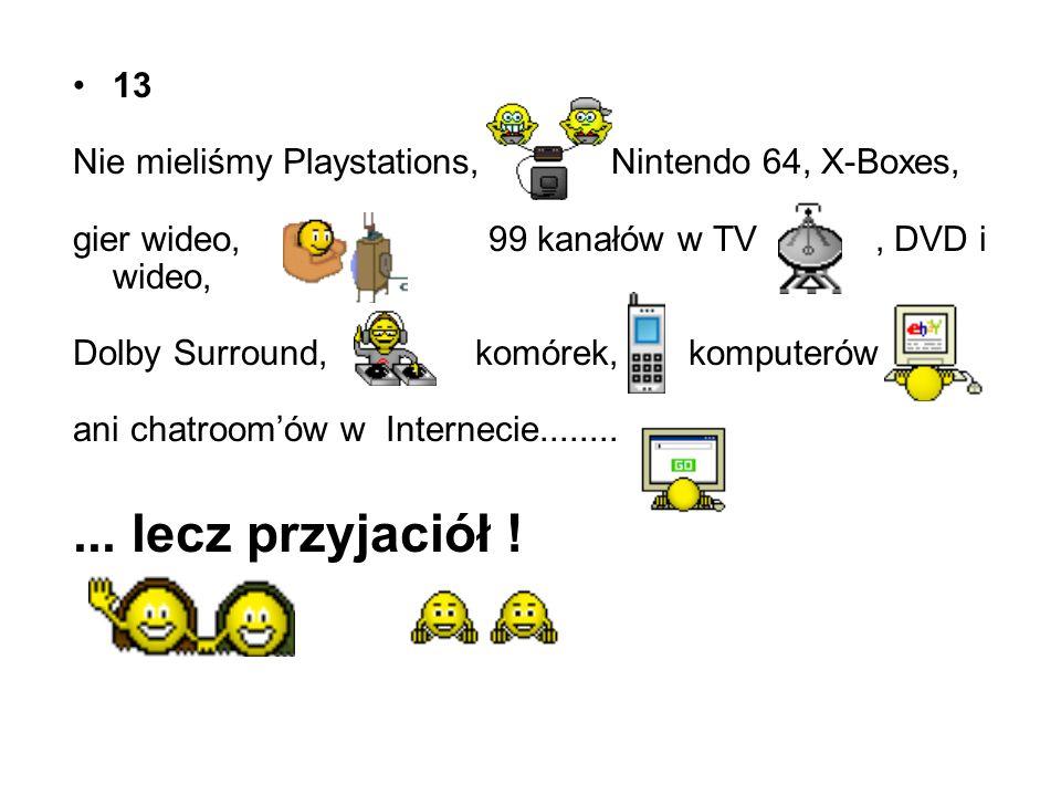 13 Nie mieliśmy Playstations, Nintendo 64, X-Boxes, gier wideo, 99 kanałów w TV , DVD i wideo,