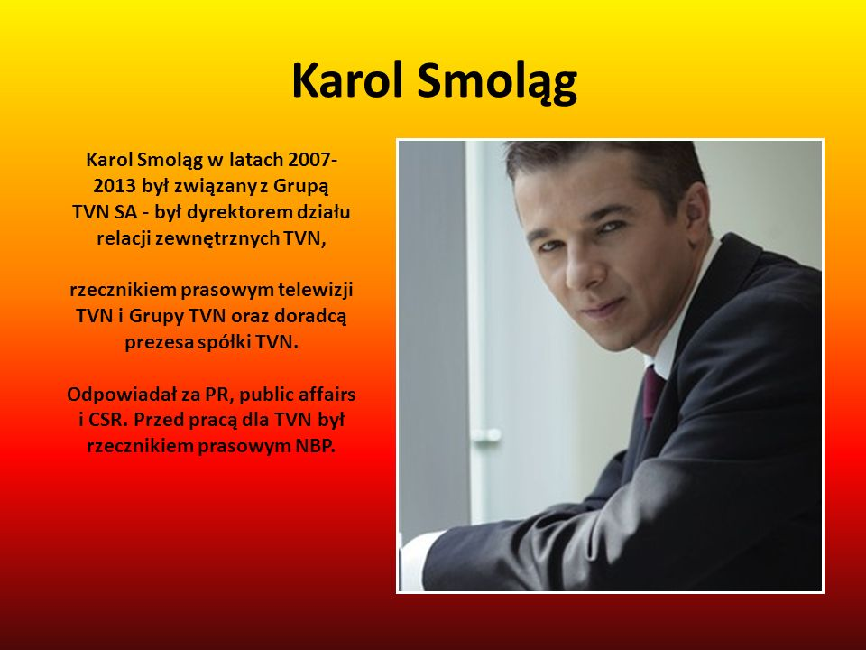 Karol Smoląg Karol Smoląg w latach 2007-2013 był związany z Grupą TVN SA - był dyrektorem działu relacji zewnętrznych TVN,