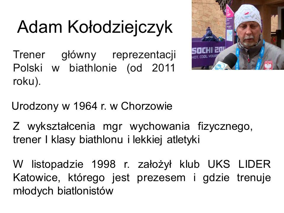 Adam Kołodziejczyk Trener główny reprezentacji Polski w biathlonie (od 2011 roku). Urodzony w 1964 r. w Chorzowie.