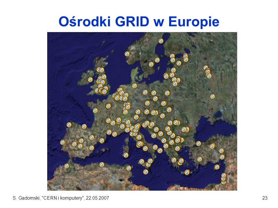 Ośrodki GRID w Europie S. Gadomski, CERN i komputery , 22.05.2007