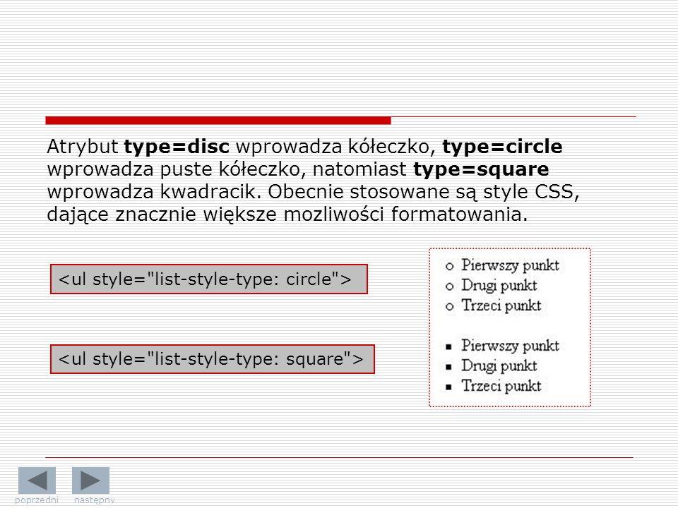 Atrybut type=disc wprowadza kółeczko, type=circle wprowadza puste kółeczko, natomiast type=square wprowadza kwadracik. Obecnie stosowane są style CSS, dające znacznie większe mozliwości formatowania.