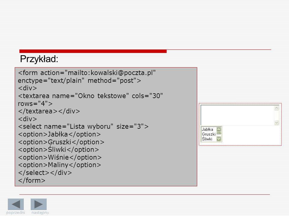 Przykład: <form action= mailto:kowalski@poczta.pl enctype= text/plain method= post > <div> <textarea name= Okno tekstowe cols= 30 rows= 4 >
