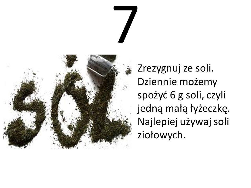 7 Zrezygnuj ze soli. Dziennie możemy spożyć 6 g soli, czyli jedną małą łyżeczkę.