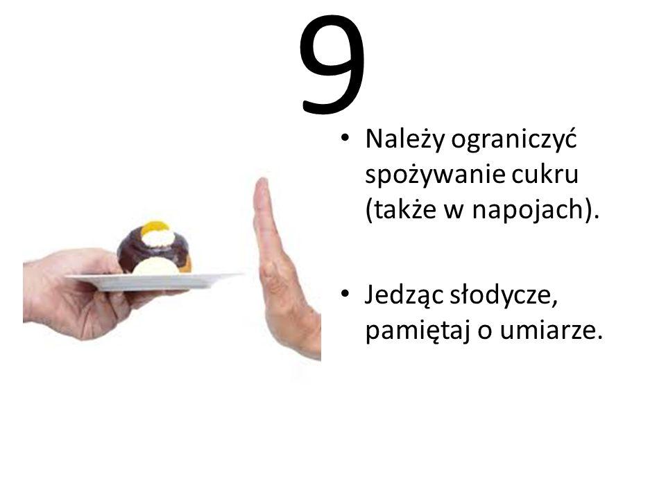 9 Należy ograniczyć spożywanie cukru (także w napojach).