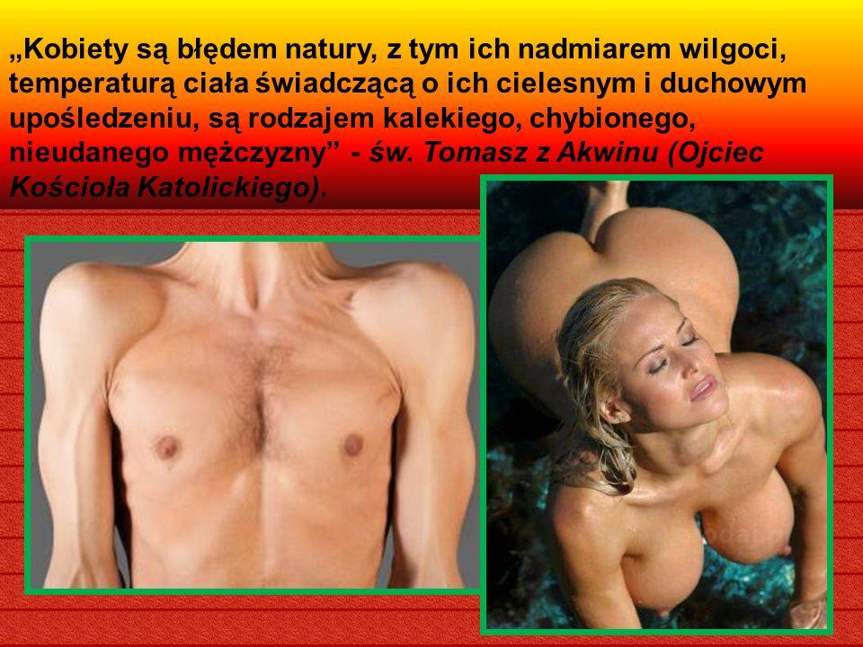 """""""Kobiety są błędem natury, z tym ich nadmiarem wilgoci, temperaturą ciała świadczącą o ich cielesnym i duchowym upośledzeniu, są rodzajem kalekiego, chybionego, nieudanego mężczyzny - św."""