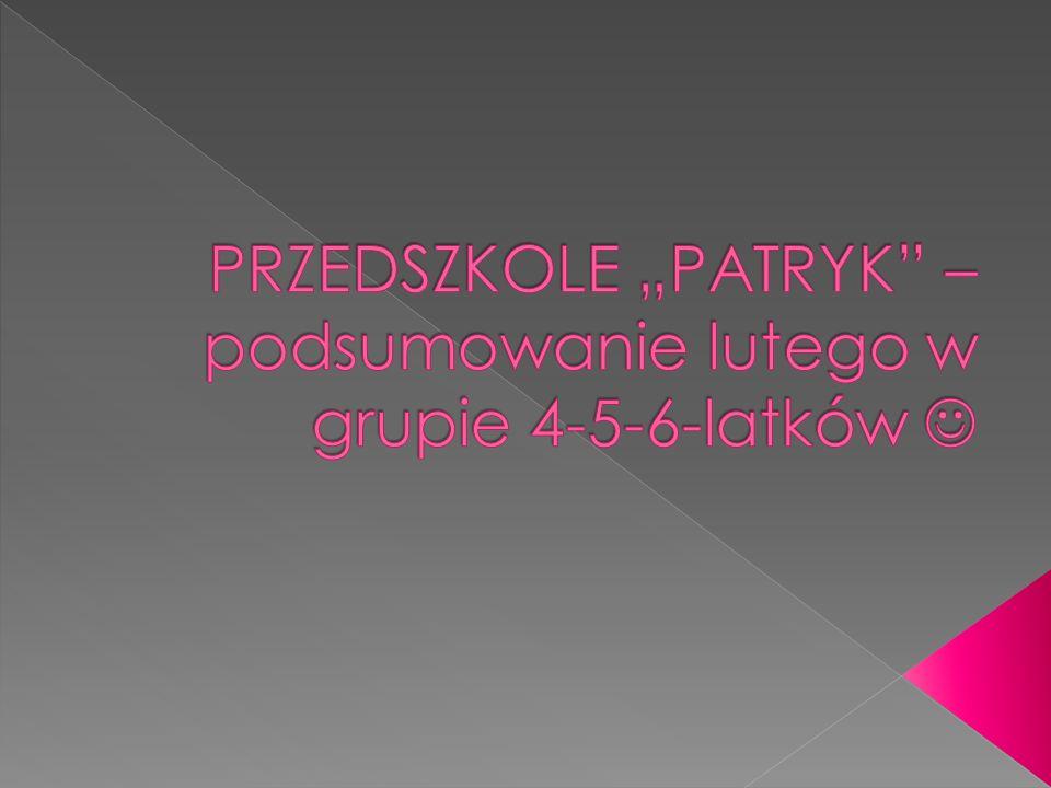 """PRZEDSZKOLE """"PATRYK – podsumowanie lutego w grupie 4-5-6-latków """