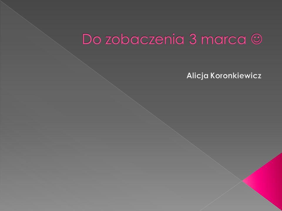 Do zobaczenia 3 marca  Alicja Koronkiewicz