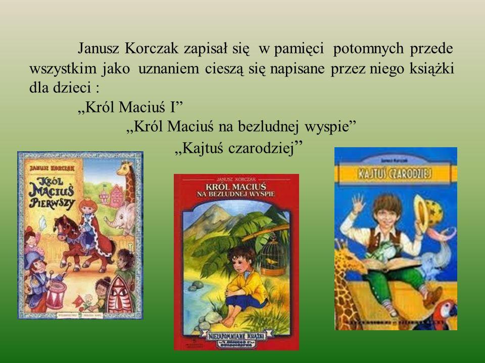 """Janusz Korczak zapisał się w pamięci potomnych przede wszystkim jako uznaniem cieszą się napisane przez niego książki dla dzieci : """"Król Maciuś I """"Król Maciuś na bezludnej wyspie """"Kajtuś czarodziej"""