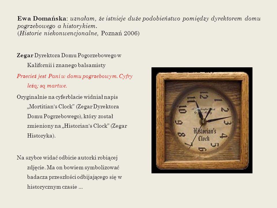 Ewa Domańska: uznałam, że istnieje duże podobieństwo pomiędzy dyrektorem domu pogrzebowego a historykiem. (Historie niekonwencjonalne, Poznań 2006)