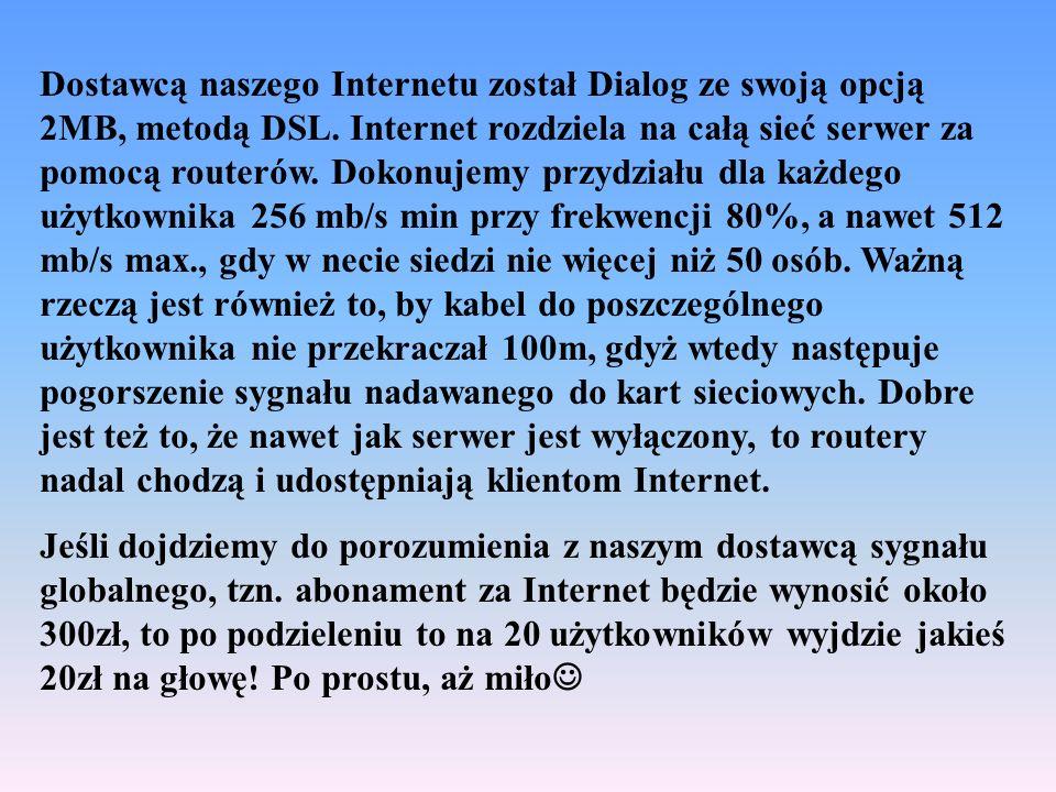 Dostawcą naszego Internetu został Dialog ze swoją opcją 2MB, metodą DSL. Internet rozdziela na całą sieć serwer za pomocą routerów. Dokonujemy przydziału dla każdego użytkownika 256 mb/s min przy frekwencji 80%, a nawet 512 mb/s max., gdy w necie siedzi nie więcej niż 50 osób. Ważną rzeczą jest również to, by kabel do poszczególnego użytkownika nie przekraczał 100m, gdyż wtedy następuje pogorszenie sygnału nadawanego do kart sieciowych. Dobre jest też to, że nawet jak serwer jest wyłączony, to routery nadal chodzą i udostępniają klientom Internet.