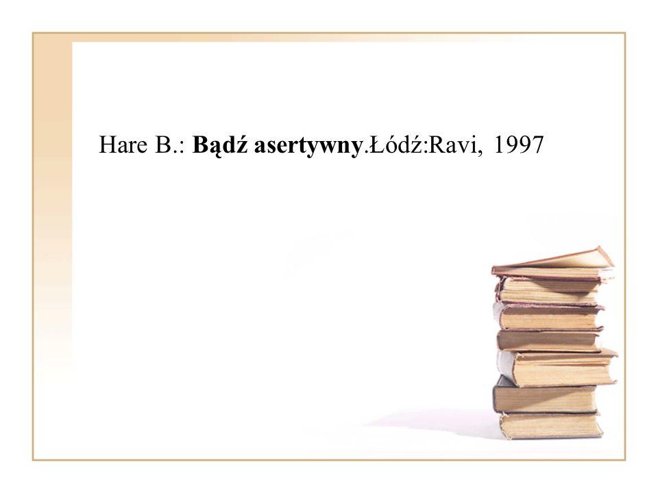 Hare B.: Bądź asertywny.Łódź:Ravi, 1997