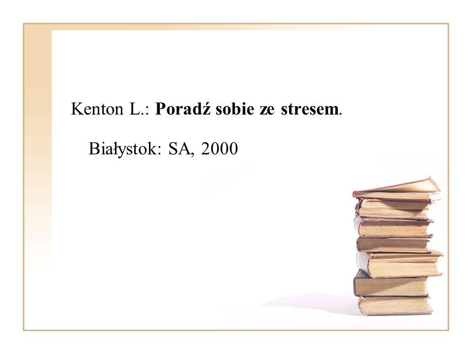 Kenton L.: Poradź sobie ze stresem. Białystok: SA, 2000
