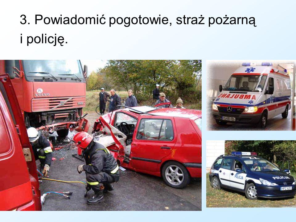 3. Powiadomić pogotowie, straż pożarną i policję.