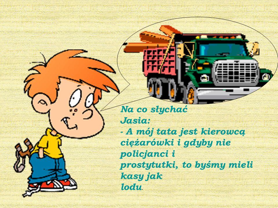 Na co słychać Jasia: - A mój tata jest kierowcą. ciężarówki i gdyby nie policjanci i. prostytutki, to byśmy mieli kasy jak.