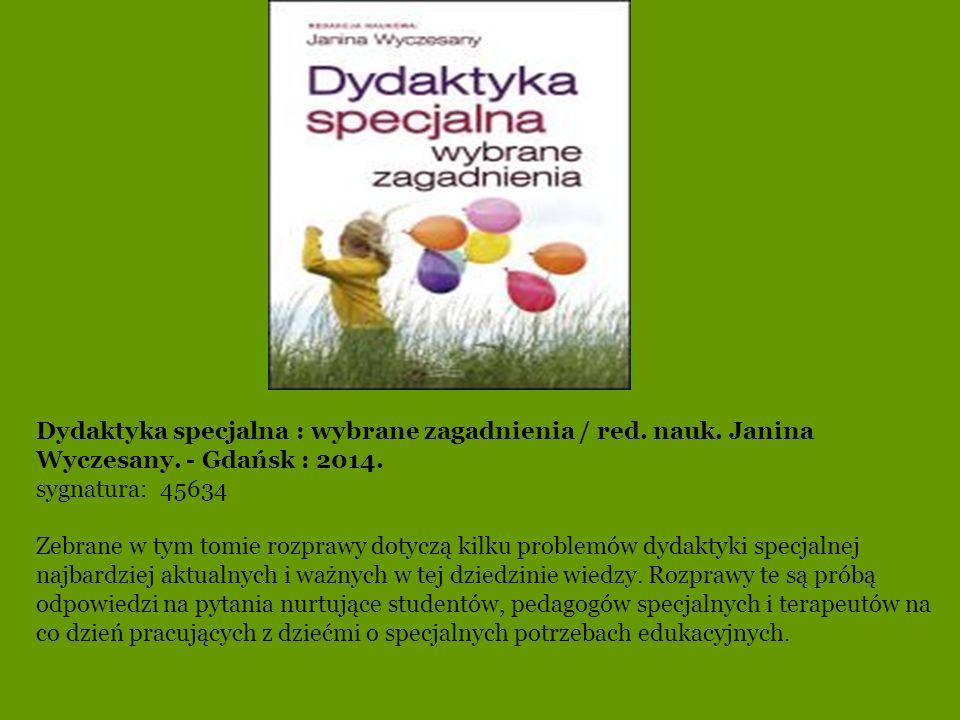 Dydaktyka specjalna : wybrane zagadnienia / red. nauk. Janina Wyczesany. - Gdańsk : 2014.