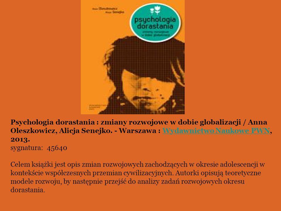 Psychologia dorastania : zmiany rozwojowe w dobie globalizacji / Anna Oleszkowicz, Alicja Senejko. - Warszawa : Wydawnictwo Naukowe PWN, 2013.