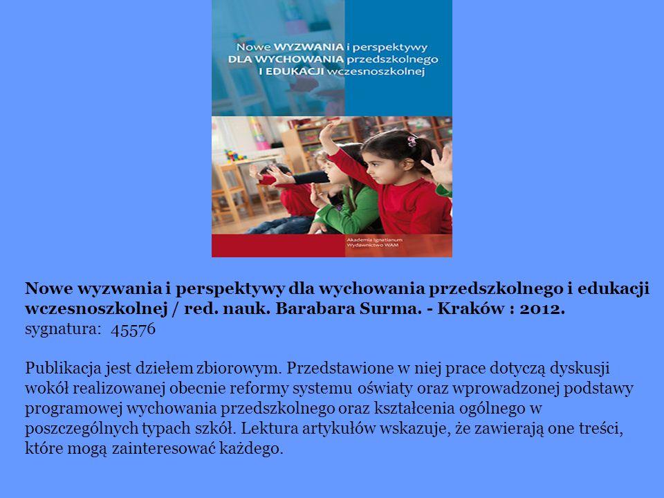 Nowe wyzwania i perspektywy dla wychowania przedszkolnego i edukacji wczesnoszkolnej / red. nauk. Barabara Surma. - Kraków : 2012.