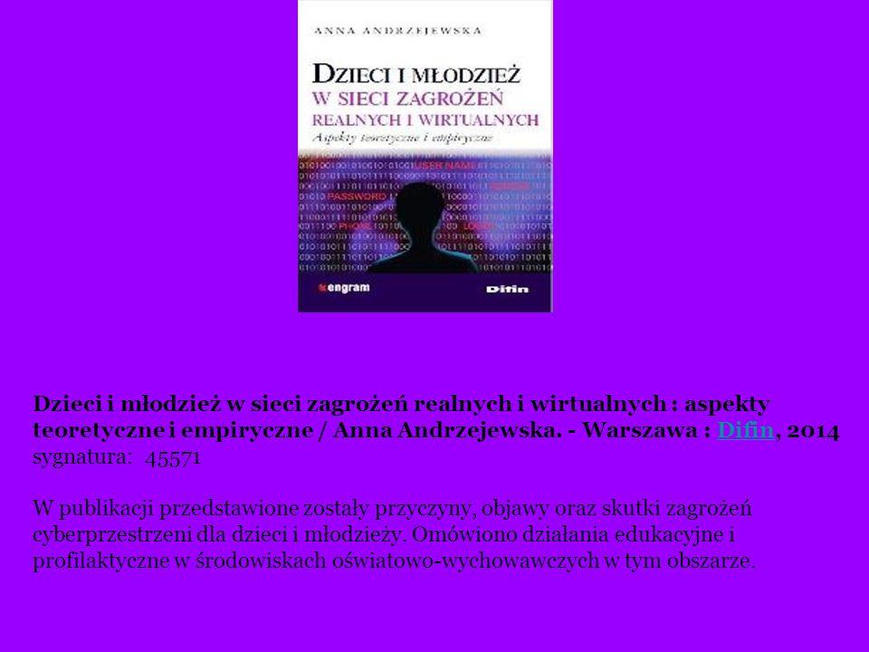 Dzieci i młodzież w sieci zagrożeń realnych i wirtualnych : aspekty teoretyczne i empiryczne / Anna Andrzejewska. - Warszawa : Difin, 2014 sygnatura: 45571