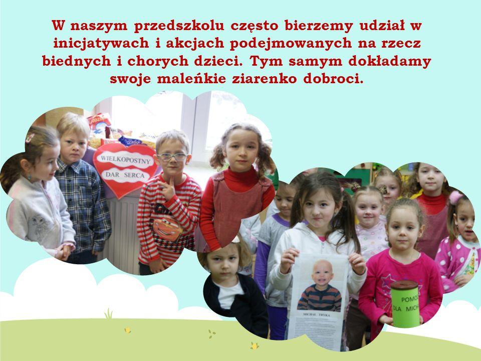 W naszym przedszkolu często bierzemy udział w inicjatywach i akcjach podejmowanych na rzecz biednych i chorych dzieci.