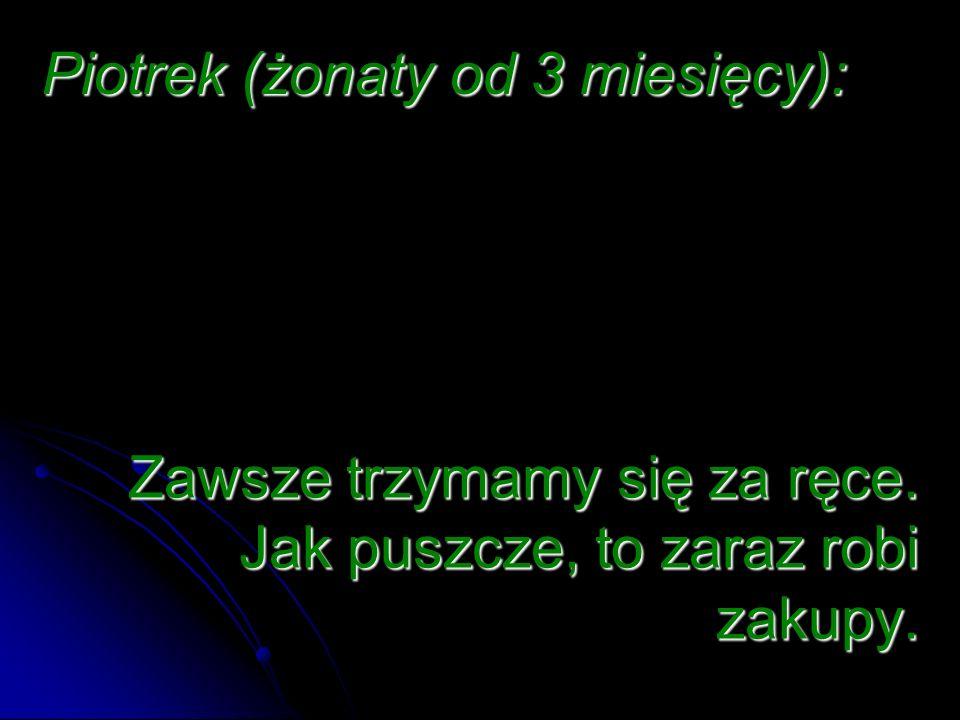 Piotrek (żonaty od 3 miesięcy):